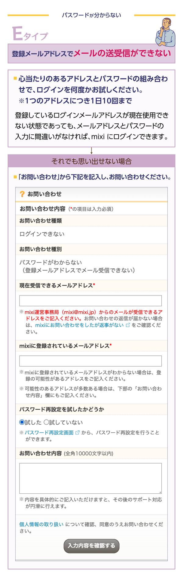 心当たりのあるアドレスと パスワードの組み合わせで ログインを何度かお試しください。(1つのアドレスにつき、1日10回まで試せます)   (登録している ログインメールアドレス でメールが送受信できない状態であっても、メールアドレス と パスワード の入力に間違いがなければ、mixi にログインできます)   それでも ログイン できなかったら、お問い合わせページ から、「ログインできない」「パスワードがわからない」 などを選び、お問い合わせください。