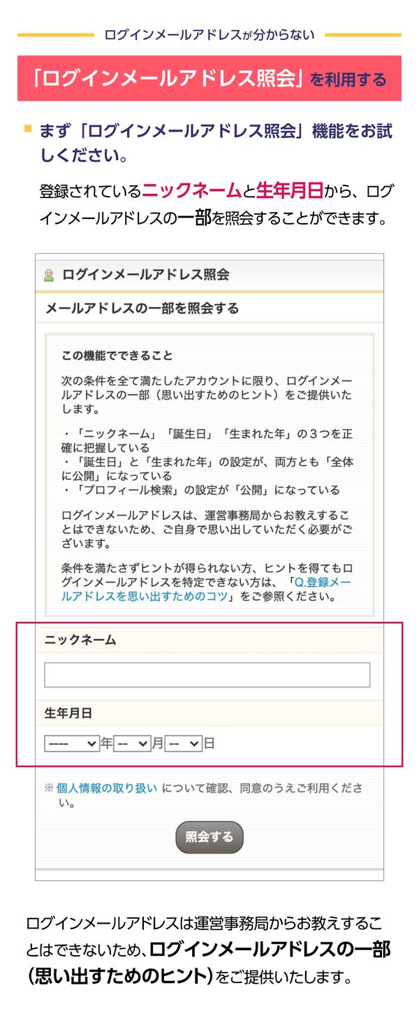 ログインメールアドレス照会機能 とは、登録しているニックネーム、登録した生年月日 をもとに、 ログインメールアドレスの一部を提供する機能です。ログインメールアドレスが分からない方は、ぜひお試しください